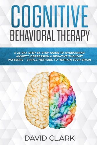 Cognitive Behavioral Therapy: A 21 Day Step by Step Guide to Overcoming Anxiety, Depression & Negative Thought Patterns - Simple Methods to Retrain Your Brain (Psychotherapy) (Volume 4)