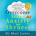 Overcome Social Anxiety and Shyness: A Step-by-Step Self-Help Action Plan to Overcome Social Anxiety, Defeat Shyness and Create Confidence Audiobook by Matt Lewis Narrated by Dr. Matt Lewis
