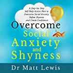 Overcome Social Anxiety and Shyness: A Step-by-Step Self-Help Action Plan to Overcome Social Anxiety, Defeat Shyness and Create Confidence | Matt Lewis