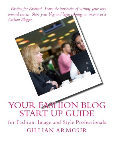 Your Fashion Blog Start Up Guide: for Fashion, Image and Style Professionals