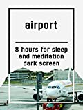 Airport, 8 hours for Sleep and Meditation, dark screen