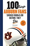100 Things Auburn Fans Should Know & Do Before They Die (100 Things...Fans Should Know)