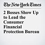 2 Bosses Show Up to Lead the Consumer Financial Protection Bureau | Katie Rogers