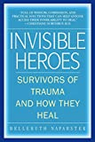 Invisible Heroes Survivors of Trauma and How They Heal