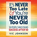 It's Never Too Late And You're Never Too Old: 50 People Who Found Success After 50 Audiobook by Vic Johnson Narrated by Erik Synnestvedt
