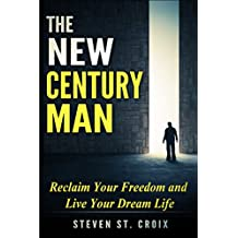 The New Century Man Reclaim Your Freedom And Live Your Dream Life