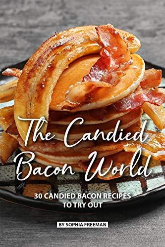 The Candied Bacon World: 30 Candied Bacon Recipes to Try Out