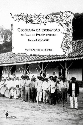 Geografia da escravidão: No vale do Paraíba cafeeiro, Bananal, 1850-1888 (Portuguese Edition)