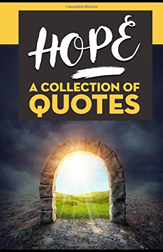 HOPE: A Collection of Quotes: Albert Einstein, Anne Frank, Barack Obama, Dalai Lama, J.K. Rowling, John Lennon, Malcolm X, Michael Jackson, Mother Teresa, Nelson Mandela, The Pope and many more!