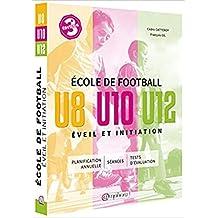 École de football: éveil et initiation [nouvelle édition]: U8, U10, U12 /