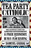 img - for Tea Party Catholic: The Catholic Case for Limited Government, a Free Economy, and Human Flourishing book / textbook / text book