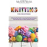 Knitting for Beginners: A Step-by-Step Guide to Learning Knitting Techniques and Starting Easy to Follow Knitting Projects