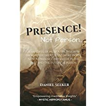Presence! Not Person...: A Handful of Meditative Insights on Why You Should Live More in the Now as Presence