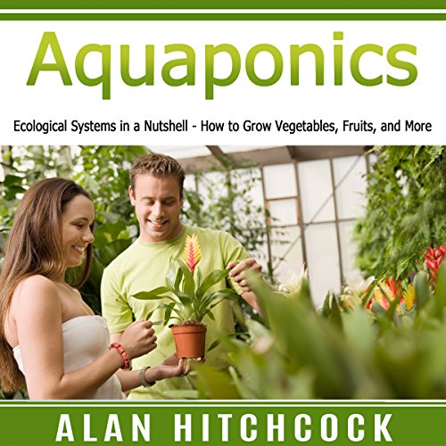 (Aquaponics: Ecological Systems in a Nutshell – How to Grow Vegetables, Fruits, and)