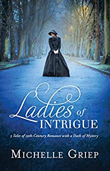 Ladies of Intrigue: 3 Tales of 19th-Century Romance with a Dash of Mystery by [Griep, Michelle]