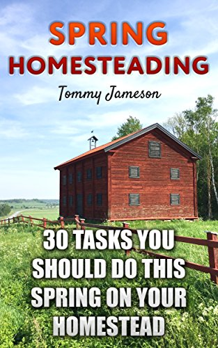 Spring Homesteading: 30 Tasks You Should Do This Spring on Your Homestead: (Homesteading Guide, Farming) by [Jameson, Tommy ]