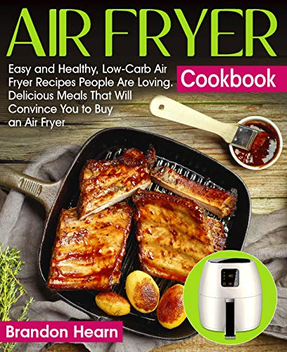 Air Fryer Cookbook: Easy and Healthy, Low-Carb Air Fryer Recipes People Are Loving. Delicious Meals That Will Convince You to Buy an Air Fryer by Brandon Hearn