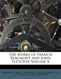 The Works of Francis Beaumont and John Fletcher Volume 4, Fletcher 1579-1625 and Vertue 1684-1756, 1247128776