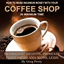 How to Make Maximum Money with Your Coffee Shop: Skyrocket Profits, Increase Customers, and Work Less! Audiobook by Greg Perry Narrated by Greg Perry