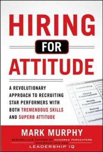 Hiring for Attitude: A Revolutionary Approach to Recruiting and Selecting People with Both Tremendous Skills and Superb Attitude (Business Books)