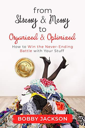 From Stressy & Messy to Organized & Optimized: How to Win the Never Ending Battle With Your Stuff by [Jackson, Bobby]