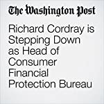 Richard Cordray is Stepping Down as Head of Consumer Financial Protection Bureau | Renae Merle