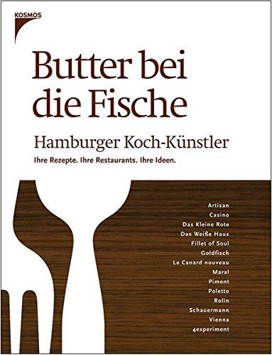 Butter bei die Fische: Hamburger Koch-Künstler. Ihre Rezepte. Ihre Restaurants. Ihre Ideen.