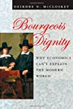 Bourgeois Dignity: Why Economics Can't Explain the Modern World, Deirdre N. McCloskey, 0226556654
