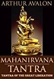 MAHANIRVANA TANTRA: TANTRA OF THE GREAT LIBERATION (The Hindu Tantric scriptures: sexual behavior, chakra, ceremonies, mantras for meditation,yogic practices & etc) - Annotated The Great Manuscripts
