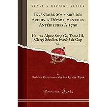 Inventaire Sommaire Des Archives Departementales Anterieures a 1790, Vol. 4: Hautes-Alpes; Serie G., Tome III, Clerge Seculier, Eveche de Gap (Classic Reprint)