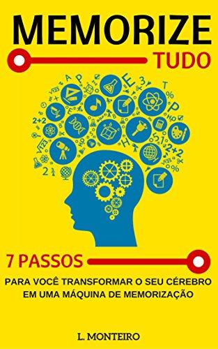 Memorize Tudo: 7 Passos para Você Transformar o seu Cérebro em uma Maquina de Memorização