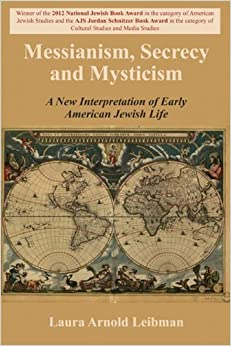 Book Messianism, Secrecy and Mysticism: A New Interpretation of Early American Jewish Life by Laura Arnold Leibman (2013-05-06)