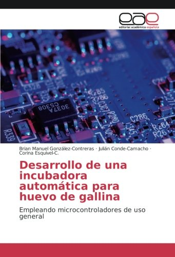 Desarrollo de una incubadora automtica para huevo de gallina: Empleando microcontroladores de uso general (Spanish Edition)