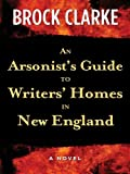 An Arsonist's Guide to Writers' Homes in New England, Brock Clarke, 1410402851
