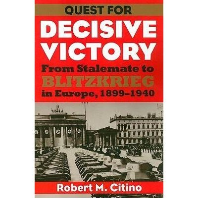 [(Quest for Decisive Victory: From Stalemate to Blitzkrieg in Europe, 1899-1940)] [Author: Robert M. Citino] published on (March, 2009) ebook