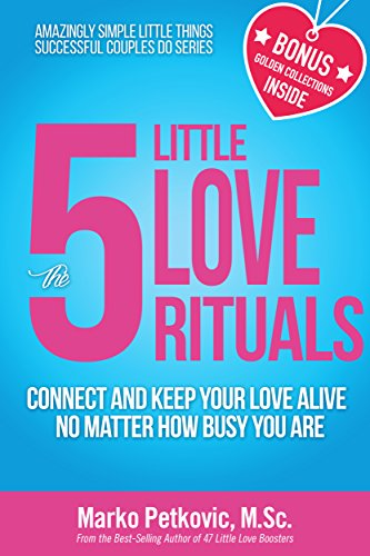 The 5 Little Love Rituals: Connect and Keep Your Love Alive No Matter How Busy You Are (Amazingly Simple Little Things Successful Couples Do Series - Book 2)