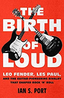 Book Cover: The Birth of Loud: Leo Fender, Les Paul, and the Guitar-Pioneering Rivalry That Shaped Rock 'n' Roll