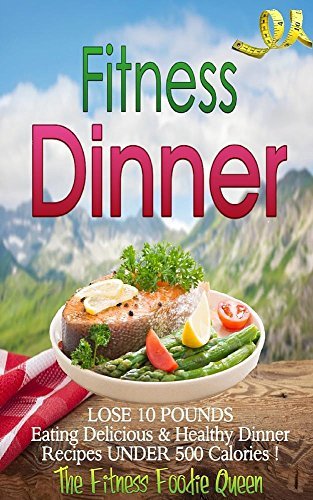 Fitness Dinner: The Fitness Dinner Recipe Book to Help You Lose 10 Pounds Eating Delicious & Healthy Dinner Recipes Under 500 Calories! (Low Calorie Recipes! 3) (Healthy Dinner Recipes To Help Lose Weight)