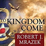 To Kingdom Come: An Epic Saga of Survival in the Air War Over Germany | Robert J. Mrazek