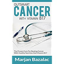 Outsmart Cancer: The Proven Cure For Beating Cancer With Healthy Nutrition And Vitamin B17 (Cancer,Cancer Cure,Cancer Diet,Coping With Cancer,Cancer Books,Breast Cancer,Lung Cancer,Cancer Prevention)