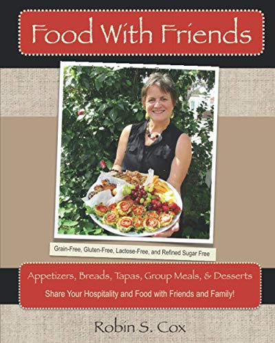 Food With Friends: Delicious Grain-Free, Lactose-Free, and Refined-Sugar Free Dishes to Share With Friends by Robin S. Cox