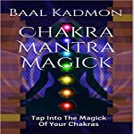 Chakra Mantra Magick: Tap into the Magick of Your Chakras: Mantra Magick Series, Volume 4 | Baal Kadmon