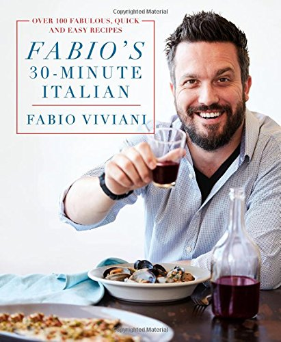 Fabio's 30-Minute Italian: Over 100 Fabulous, Quick and Easy Recipes by Fabio Viviani