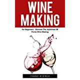 Wine Making: For Beginners - Discover The Joyfulness Of Home Wine Making (Home Brew, Wine Making, Wine Recipes)