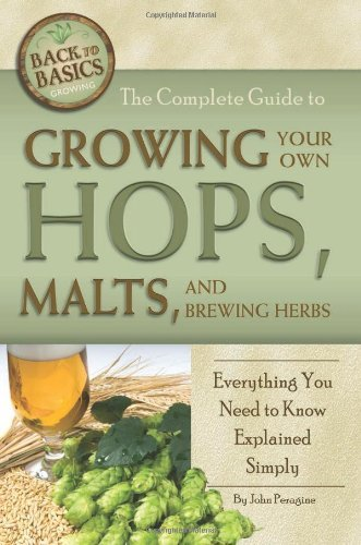 The Complete Guide to Growing Your Own Hops, Malts, and Brewing Herbs: Everything You Need to Know Explained Simply (Back-To-Basics) (Back to Basics Growing) by John N Peragine (2011-02-01)