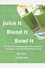 Juice It, Blend It, Bowl It: 450 Plus Refreshing Recipes Covering Juices, Smoothies, Acai Bowls and Power Bowls Paperback
