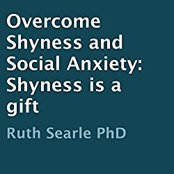 Overcome Shyness and Social Anxiety: Shyness Is a Gift