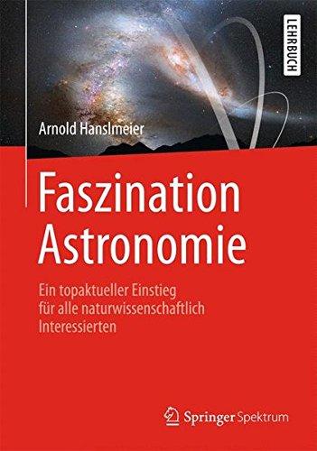 Faszination Astronomie: Ein topaktueller Einstieg für alle naturwissenschaftlich Interessierten