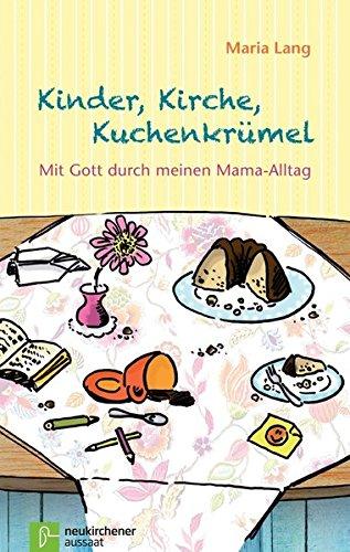 Kinder, Kirche, Kuchenkrümel: Mit Gott durch meinen Mama-Alltag