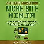 Affiliate Marketing Niche Site Ninja: How to Start a Niche Website & Make Money Online with Clickbank, Linkshare, AdSense, & More | Alex Nelson